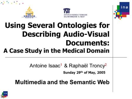 Using Several Ontologies for Describing Audio-Visual Documents: A Case Study in the Medical Domain Sunday 29 th of May, 2005 Antoine Isaac 1 & Raphaël.