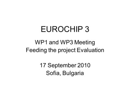 EUROCHIP 3 WP1 and WP3 Meeting Feeding the project Evaluation 17 September 2010 Sofia, Bulgaria.