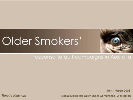 Older Smokers response to quit campaigns in Australia 10-11 March 2005 Social Marketing Downunder Conference, Wellington Trinette Kinsman.