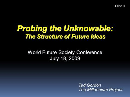 Ted Gordon The Millennium Project Probing the Unknowable: The Structure of Future Ideas World Future Society Conference July 18, 2009 Slide 1.
