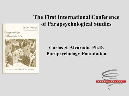 The First International Conference of Parapsychological Studies Carlos S. Alvarado, Ph.D. Parapsychology Foundation.