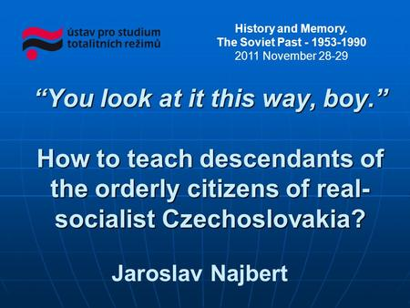Jaroslav Najbert You look at it this way, boy. How to teach descendants of the orderly citizens of real- socialist Czechoslovakia? History and Memory.