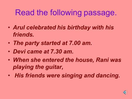 Read the following passage. Arul celebrated his birthday with his friends. The party started at 7.00 am. Devi came at 7.30 am. When she entered the house,