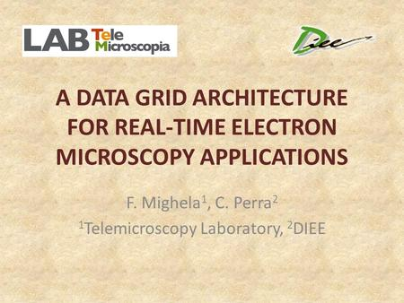 A DATA GRID ARCHITECTURE FOR REAL-TIME ELECTRON MICROSCOPY APPLICATIONS F. Mighela 1, C. Perra 2 1 Telemicroscopy Laboratory, 2 DIEE.