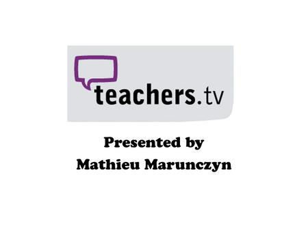 Presented by Mathieu Marunczyn. So what is Teachers.TV? Video website which is very similar to YouTube. Covers all learning areas and stages of learning.