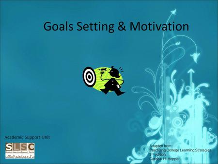 Goals Setting & Motivation Academic Support Unit Adapted from: Practicing College Learning Strategies 3 rd edition Carolyn H. Hopper.