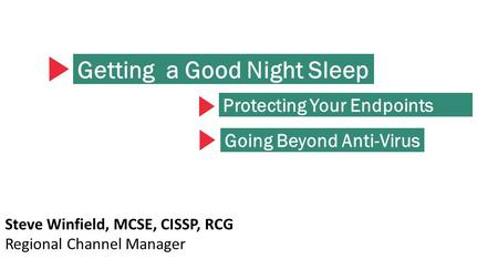 Getting a Good Night Sleep Steve Winfield, MCSE, CISSP, RCG Regional Channel Manager Protecting Your Endpoints Going Beyond Anti-Virus.