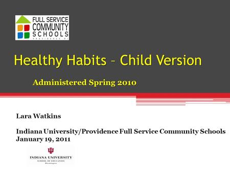 Healthy Habits – Child Version Administered Spring 2010 Lara Watkins Indiana University/Providence Full Service Community Schools January 19, 2011.