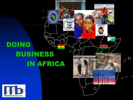 DOING BUSINESS IN AFRICA. Michael-Bruno, LLC (A/E/C) - Working in Africa since 2006 - First U.S. Company to Open Affiliate in Djibouti - Currently Support.