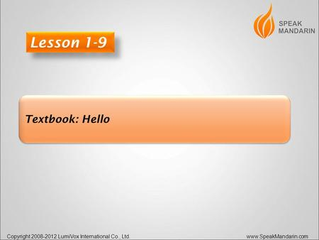 Copyright 2008-2012 LumiVox International Co., Ltd. www.SpeakMandarin.com Textbook: Hello Lesson 1-9.