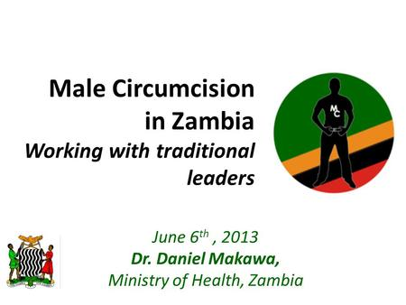 Male Circumcision in Zambia Working with traditional leaders June 6 th, 2013 Dr. Daniel Makawa, Ministry of Health, Zambia.