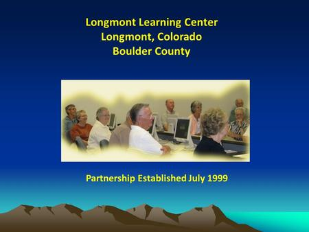 Longmont Learning Center Longmont, Colorado Boulder County Partnership Established July 1999.
