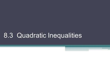 8.3 Quadratic Inequalities. A quadratic can be combined with inequalities If ax 2 + bx + c > 0 we are looking for values of x that makes the quadratic.