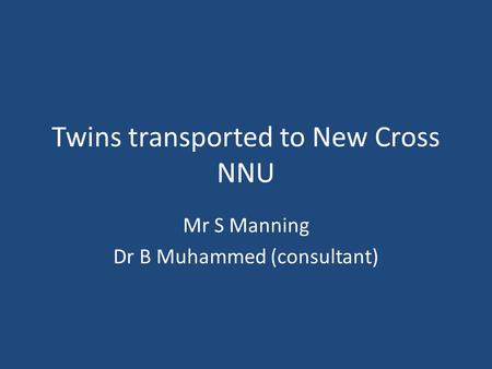 Twins transported to New Cross NNU Mr S Manning Dr B Muhammed (consultant)