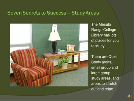 Seven Secrets to Success – Study Areas The Mesabi Range College Library has lots of places for you to study. There are Quiet Study areas, small group.