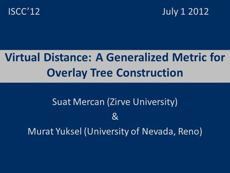 Virtual Distance: A Generalized Metric for Overlay Tree Construction ISCC12 July 1 2012 Suat Mercan (Zirve University) & Murat Yuksel (University of Nevada,