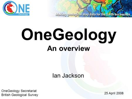 OneGeology An overview Ian Jackson 25 April 2008 OneGeology Secretariat British Geological Survey.
