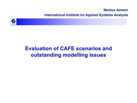 Evaluation of CAFE scenarios and outstanding modelling issues Markus Amann International Institute for Applied Systems Analysis.