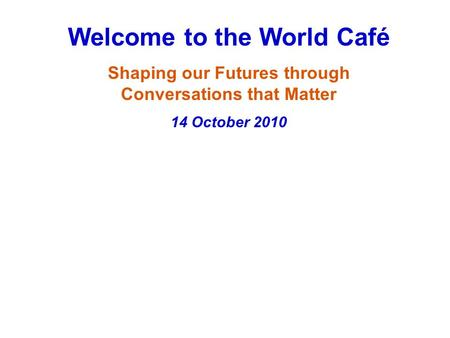 Welcome to the World Café Shaping our Futures through Conversations that Matter 14 October 2010.