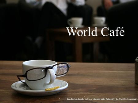 World Café Based on text from the café to go reference guide. Authored by the World Café community.