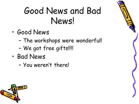 Good News and Bad News! Good News –The workshops were wonderful! –We got free gifts!!!! Bad News –You werent there!