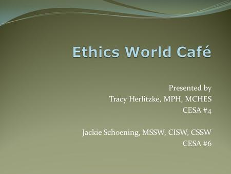 Ethics World Café Presented by Tracy Herlitzke, MPH, MCHES CESA #4