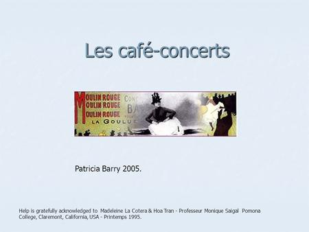 Les café-concerts Help is gratefully acknowledged to Madeleine La Cotera & Hoa Tran - Professeur Monique Saigal Pomona College, Claremont, California,