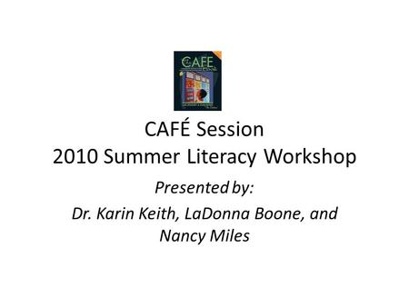 CAFÉ Session 2010 Summer Literacy Workshop Presented by: Dr. Karin Keith, LaDonna Boone, and Nancy Miles.