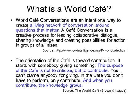 What is a World Café? World Café Conversations are an intentional way to create a living network of conversation around questions that matter. A Café Conversation.