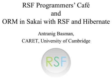 RSF Programmers Café and ORM in Sakai with RSF and Hibernate Antranig Basman, CARET, University of Cambridge.
