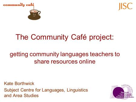 The Community Café project: getting community languages teachers to share resources online Kate Borthwick Subject Centre for Languages, Linguistics and.