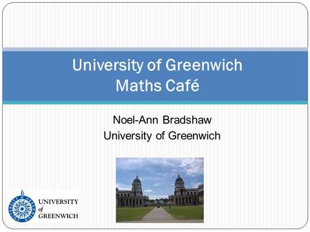 Noel-Ann Bradshaw University of Greenwich University of Greenwich Maths Café.