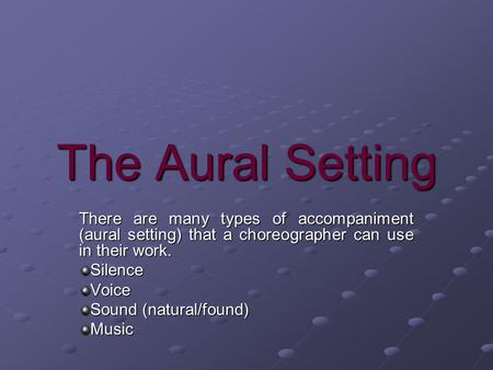 The Aural Setting There are many types of accompaniment (aural setting) that a choreographer can use in their work. SilenceVoice Sound (natural/found)
