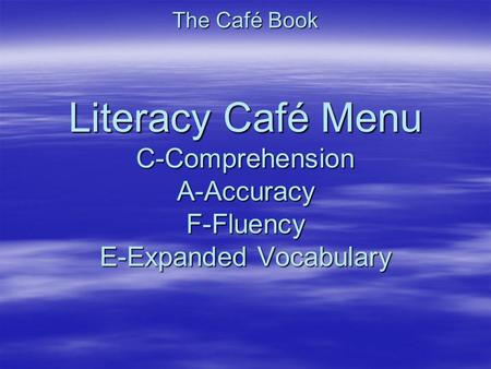 The Café Book Literacy Café Menu C-Comprehension A-Accuracy F-Fluency E-Expanded Vocabulary.