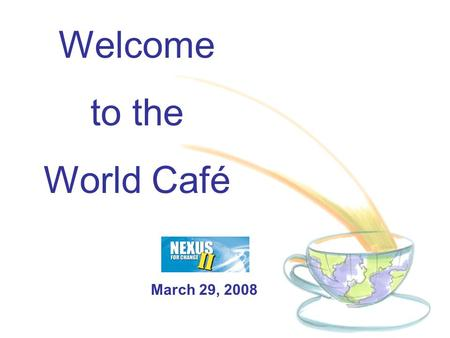Welcome to the World Café March 29, 2008. Café Conversations are an easy-to-use method for creating a living network of collaborative dialogue around.
