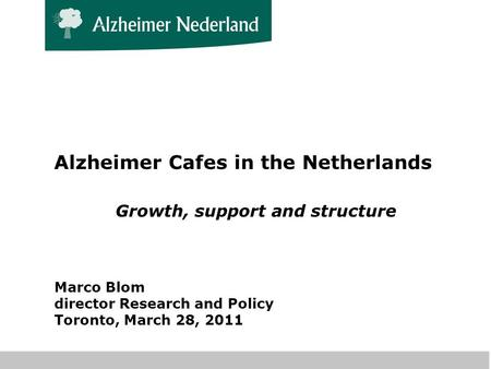 Alzheimer Cafes in the Netherlands Growth, support and structure Marco Blom director Research and Policy Toronto, March 28, 2011.