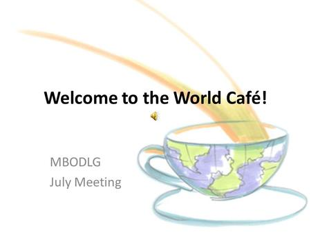 Welcome to the World Café! MBODLG July Meeting. What is the World Café?