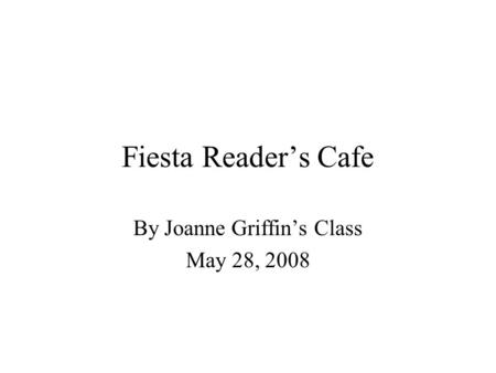 Fiesta Readers Cafe By Joanne Griffins Class May 28, 2008.