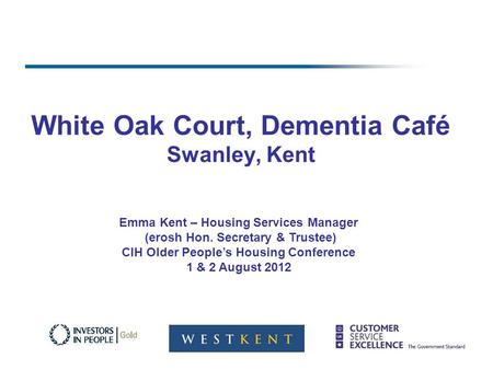 White Oak Court, Dementia Café Swanley, Kent Emma Kent – Housing Services Manager (erosh Hon. Secretary & Trustee) CIH Older Peoples Housing Conference.
