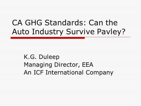 CA GHG Standards: Can the Auto Industry Survive Pavley? K.G. Duleep Managing Director, EEA An ICF International Company.