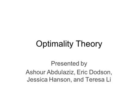Optimality Theory Presented by Ashour Abdulaziz, Eric Dodson, Jessica Hanson, and Teresa Li.