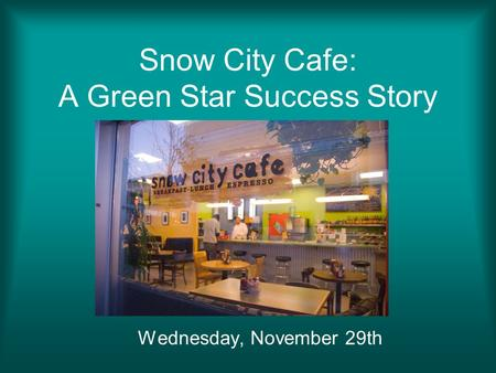 Snow City Cafe: A Green Star Success Story Wednesday, November 29th.