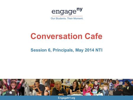 EngageNY.org Conversation Cafe Session 6, Principals, May 2014 NTI.