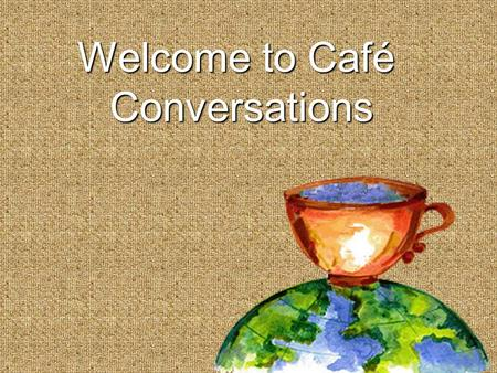 Welcome to Café Conversations. Shaping our Futures throughShaping our Futures through Conversations that Matter The World Café Process.