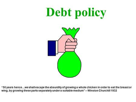 Debt policy 50 years hence…we shall escape the absurdity of growing a whole chicken in order to eat the breast or wing, by growing these parts separately.