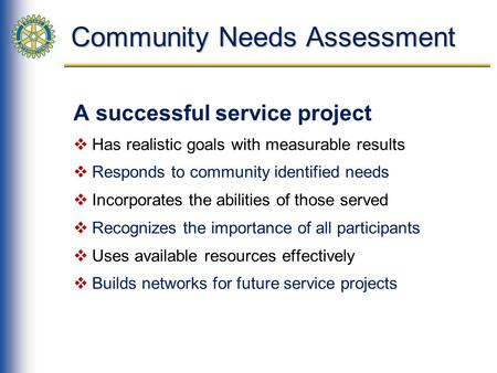 Community Needs Assessment A successful service project Has realistic goals with measurable results Responds to community identified needs Incorporates.