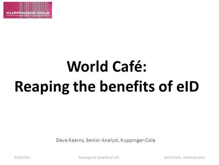 World Café: Reaping the benefits of eID Dave Kearns, Senior Analyst, Kuppinger-Cole 9/29/2011 Reaping the benefits of eID World Café - Authentication.
