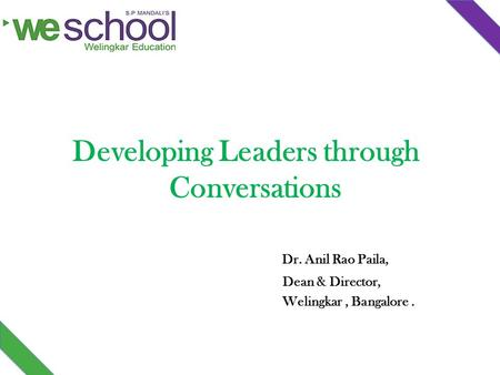 Developing Leaders through Conversations Dr. Anil Rao Paila, Dean & Director, Welingkar, Bangalore.
