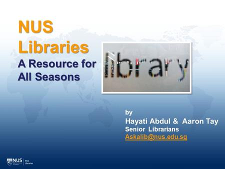NUS Libraries A Resource for All Seasons by Hayati Abdul & Aaron Tay Senior Librarians