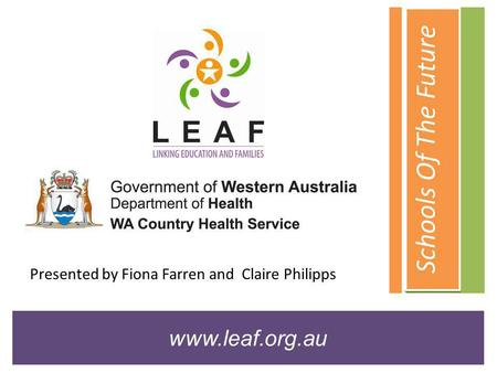 Schools Of The Future www.leaf.org.au Presented by Fiona Farren and Claire Philipps.